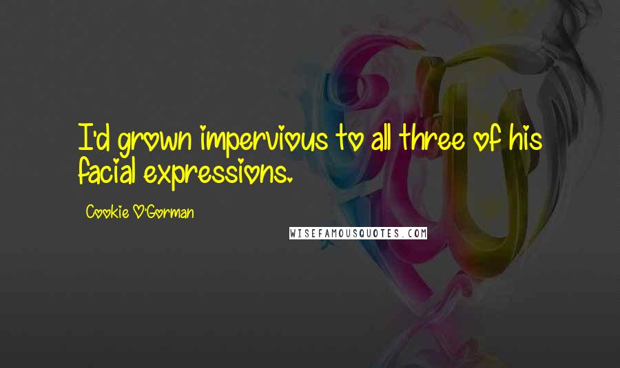 Cookie O'Gorman quotes: I'd grown impervious to all three of his facial expressions.
