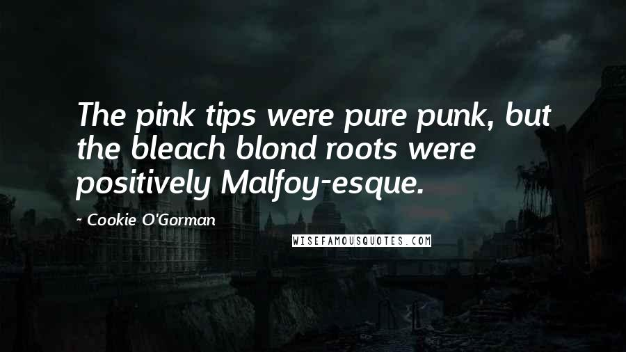 Cookie O'Gorman quotes: The pink tips were pure punk, but the bleach blond roots were positively Malfoy-esque.
