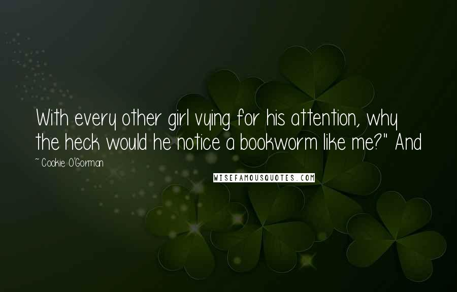 """Cookie O'Gorman quotes: With every other girl vying for his attention, why the heck would he notice a bookworm like me?"""" And"""