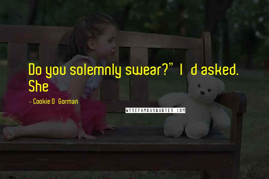 """Cookie O'Gorman quotes: Do you solemnly swear?"""" I'd asked. She"""