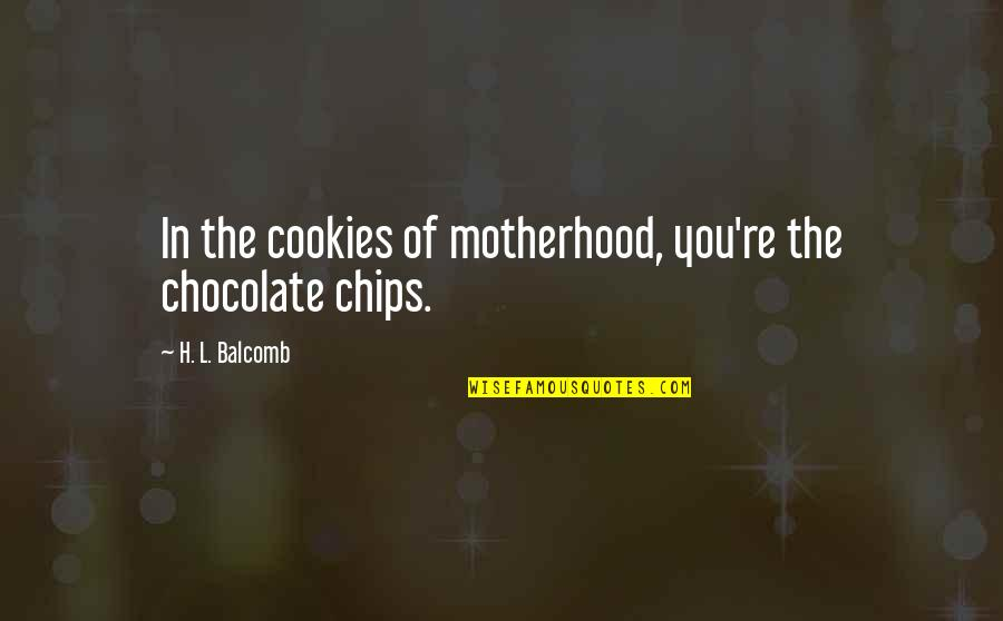 Cookies And Love Quotes By H. L. Balcomb: In the cookies of motherhood, you're the chocolate