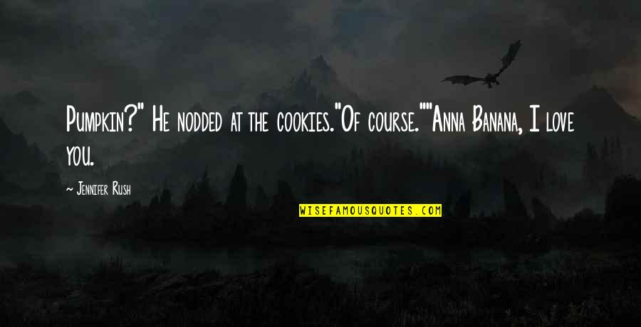 """Cookies And Love Quotes By Jennifer Rush: Pumpkin?"""" He nodded at the cookies.""""Of course.""""""""Anna Banana,"""