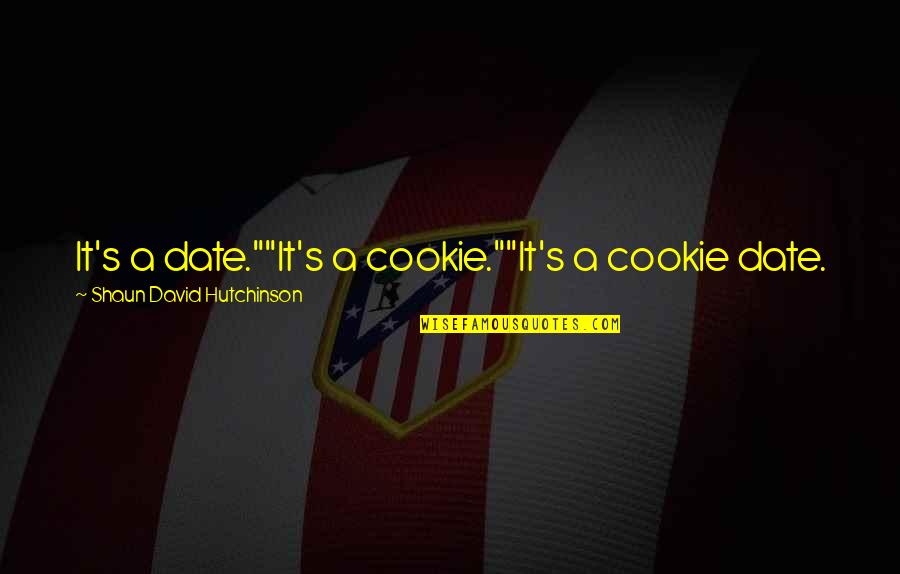 """Cookies And Love Quotes By Shaun David Hutchinson: It's a date.""""""""It's a cookie.""""""""It's a cookie date."""