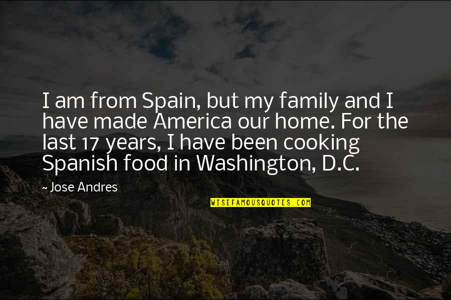 Cooking For Family Quotes By Jose Andres: I am from Spain, but my family and