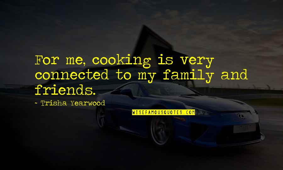 Cooking For Family Quotes By Trisha Yearwood: For me, cooking is very connected to my