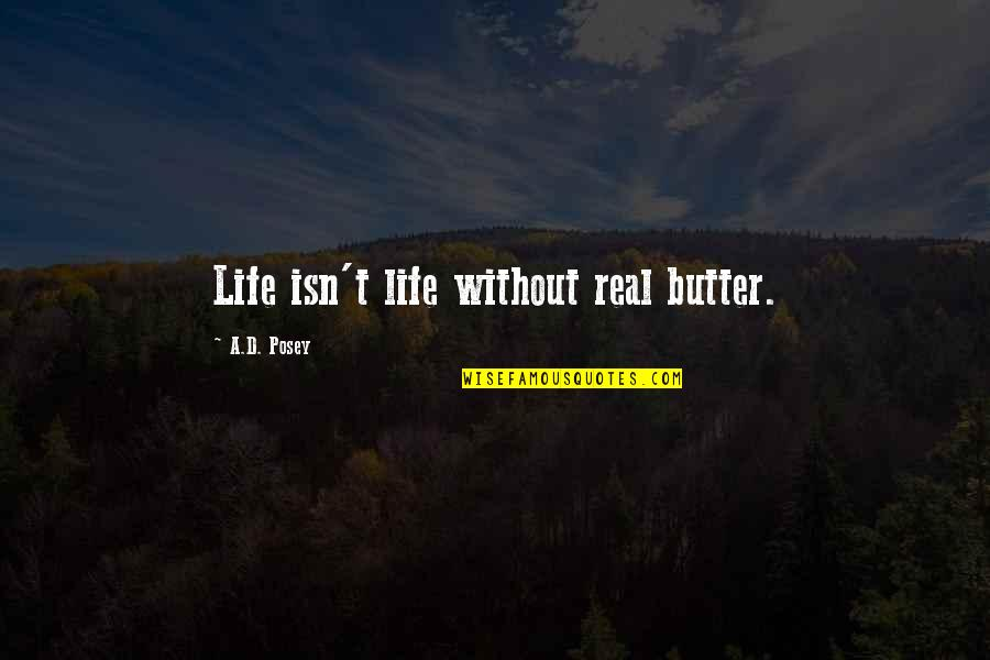Cooking Quotes And Quotes By A.D. Posey: Life isn't life without real butter.