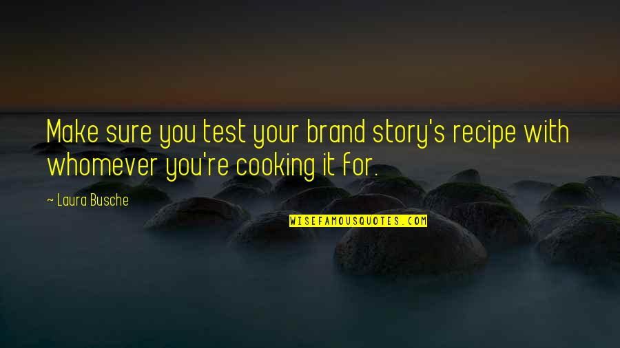 Cooking Quotes And Quotes By Laura Busche: Make sure you test your brand story's recipe