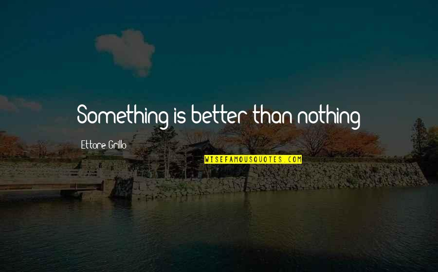 Cool Cheerleading Quotes By Ettore Grillo: Something is better than nothing