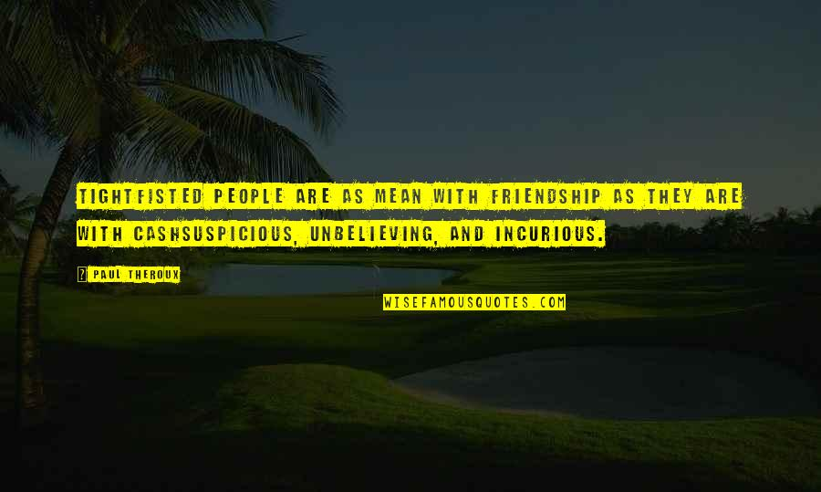 Cool Cheerleading Quotes By Paul Theroux: Tightfisted people are as mean with friendship as