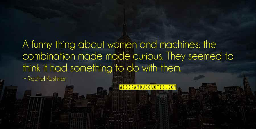 Cool Cheerleading Quotes By Rachel Kushner: A funny thing about women and machines: the