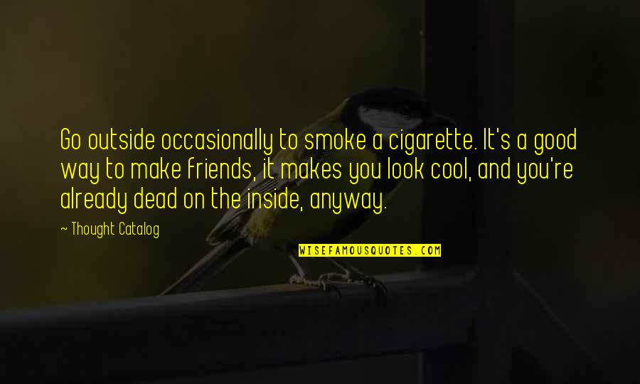 Cool Cigarette Quotes By Thought Catalog: Go outside occasionally to smoke a cigarette. It's