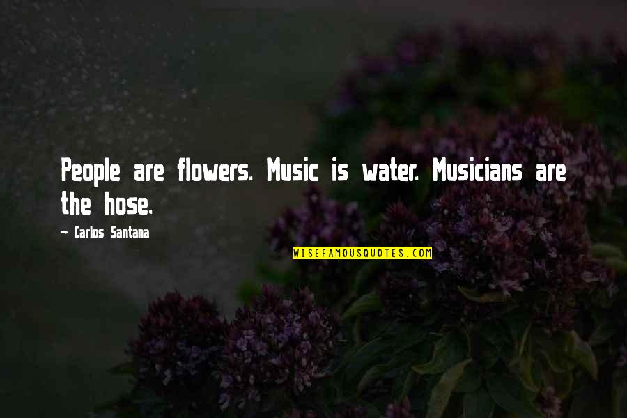 Cool Hiking Quotes By Carlos Santana: People are flowers. Music is water. Musicians are