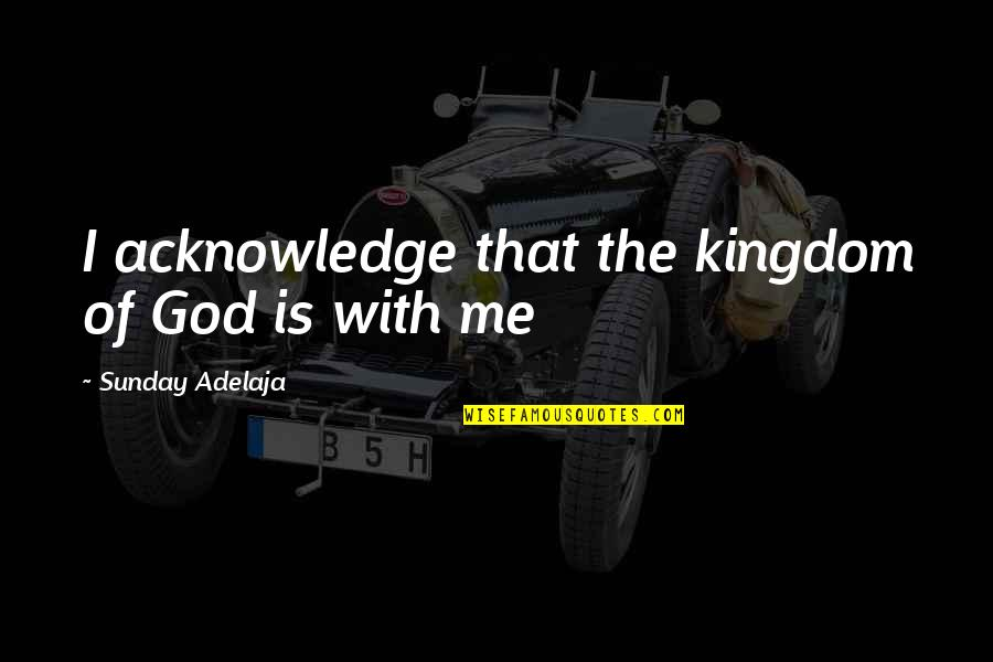 Cool Hiking Quotes By Sunday Adelaja: I acknowledge that the kingdom of God is