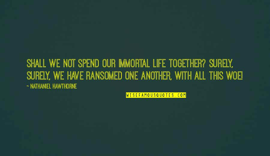 Cool Mandarin Quotes By Nathaniel Hawthorne: Shall we not spend our immortal life together?