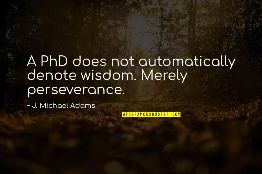 Cool Medieval Quotes By J. Michael Adams: A PhD does not automatically denote wisdom. Merely