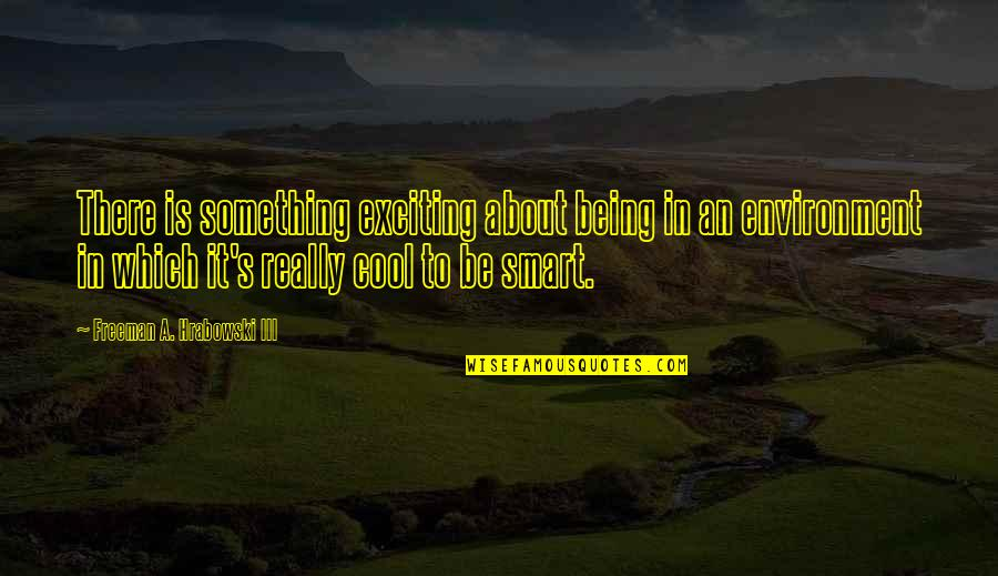 Cool Smart Quotes By Freeman A. Hrabowski III: There is something exciting about being in an