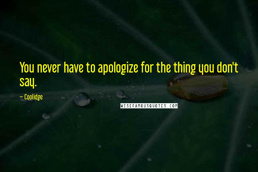 Coolidge quotes: You never have to apologize for the thing you don't say.