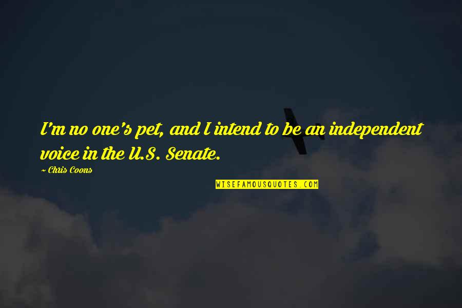 Coons Quotes By Chris Coons: I'm no one's pet, and I intend to