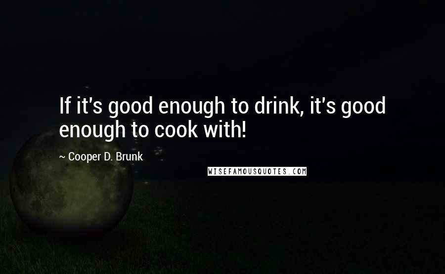 Cooper D. Brunk quotes: If it's good enough to drink, it's good enough to cook with!