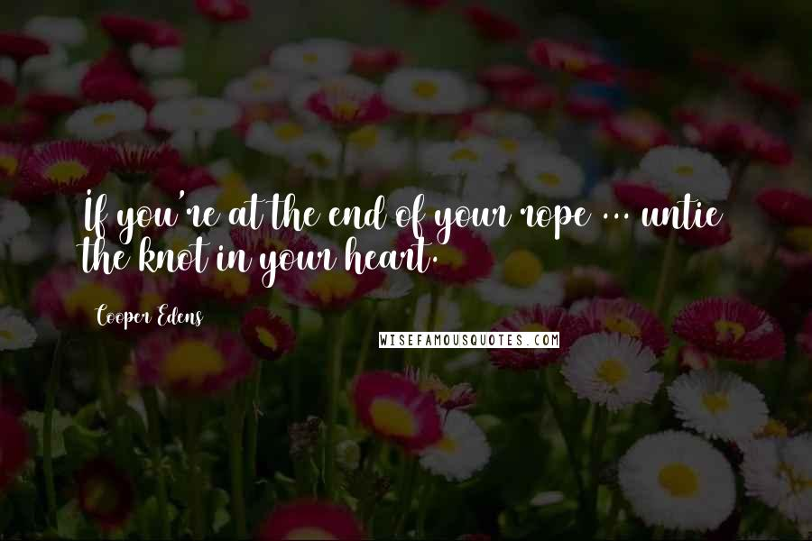 Cooper Edens quotes: If you're at the end of your rope ... untie the knot in your heart.