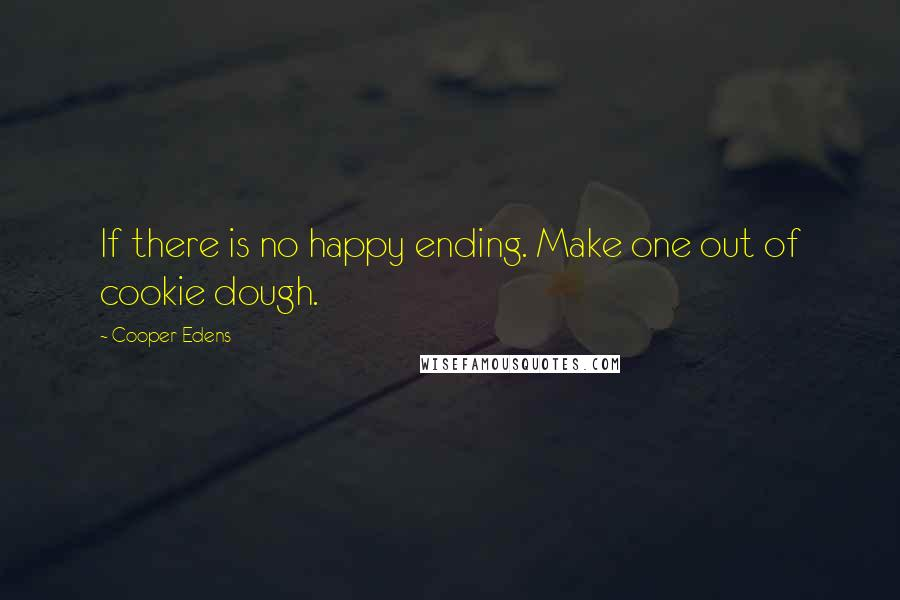 Cooper Edens quotes: If there is no happy ending. Make one out of cookie dough.