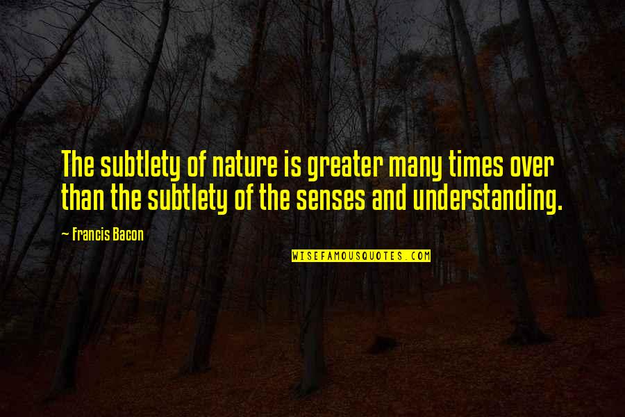 Cooperation And Collaboration Quotes By Francis Bacon: The subtlety of nature is greater many times