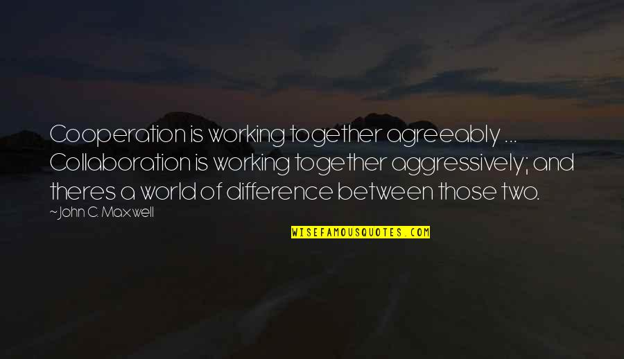 Cooperation And Collaboration Quotes By John C. Maxwell: Cooperation is working together agreeably ... Collaboration is