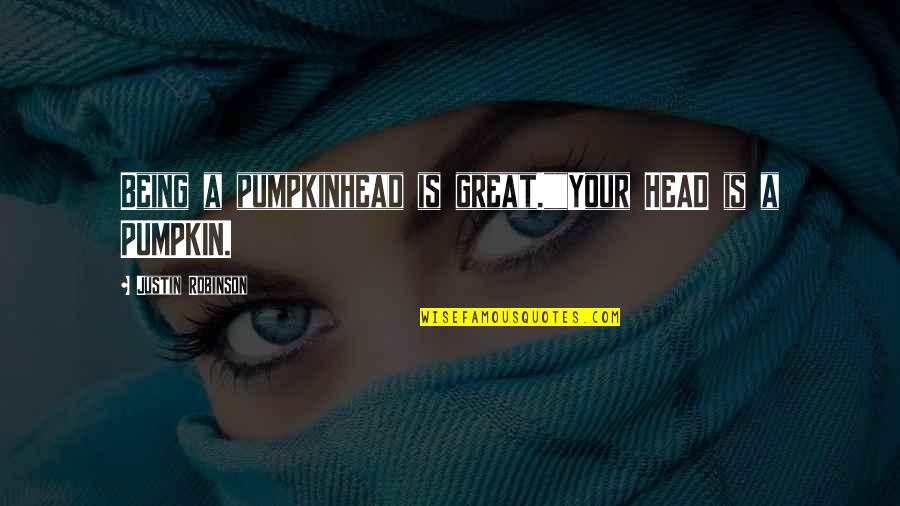 """Cooperation And Collaboration Quotes By Justin Robinson: Being a pumpkinhead is great.""""""""Your HEAD is a"""