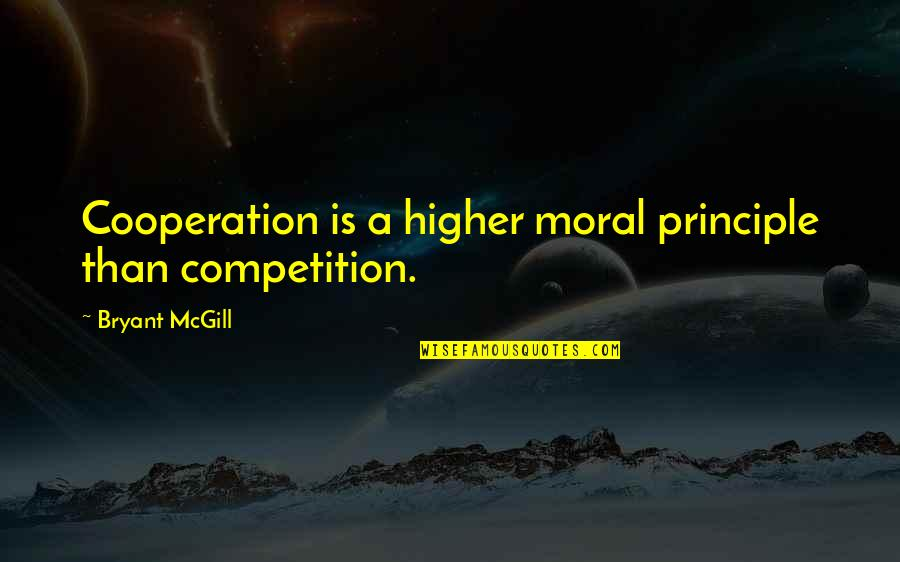 Cooperation And Competition Quotes By Bryant McGill: Cooperation is a higher moral principle than competition.