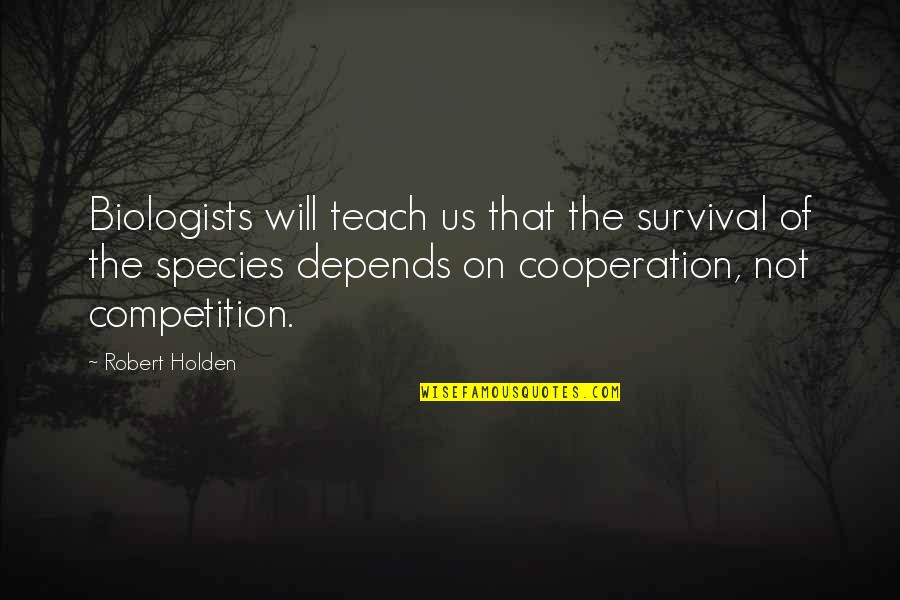 Cooperation And Competition Quotes By Robert Holden: Biologists will teach us that the survival of