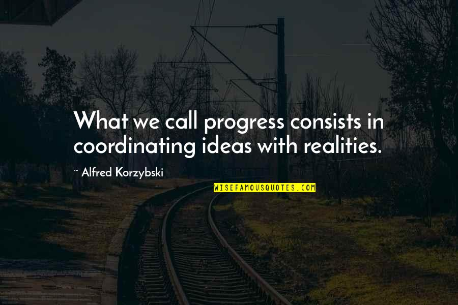 Coordinating Quotes By Alfred Korzybski: What we call progress consists in coordinating ideas