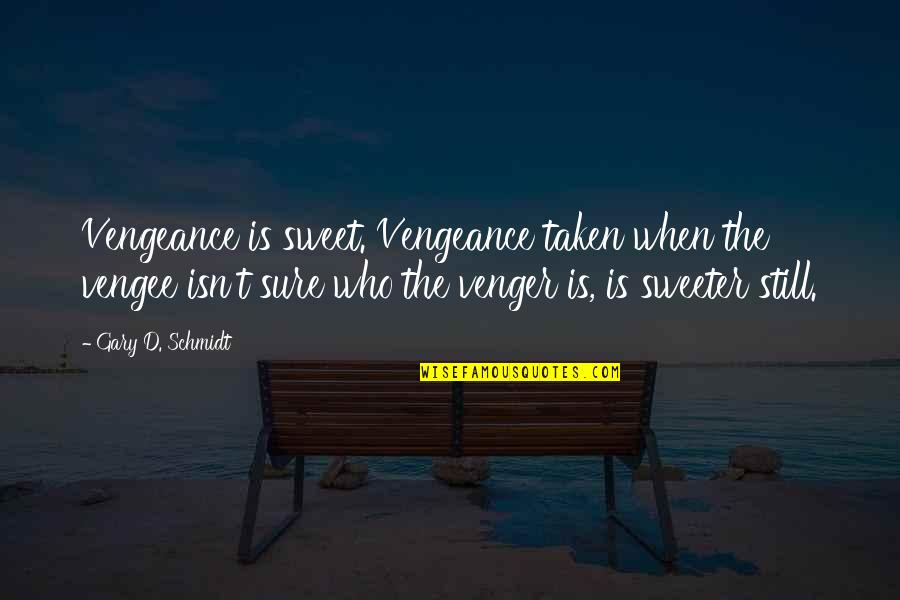 Coordinating Quotes By Gary D. Schmidt: Vengeance is sweet. Vengeance taken when the vengee