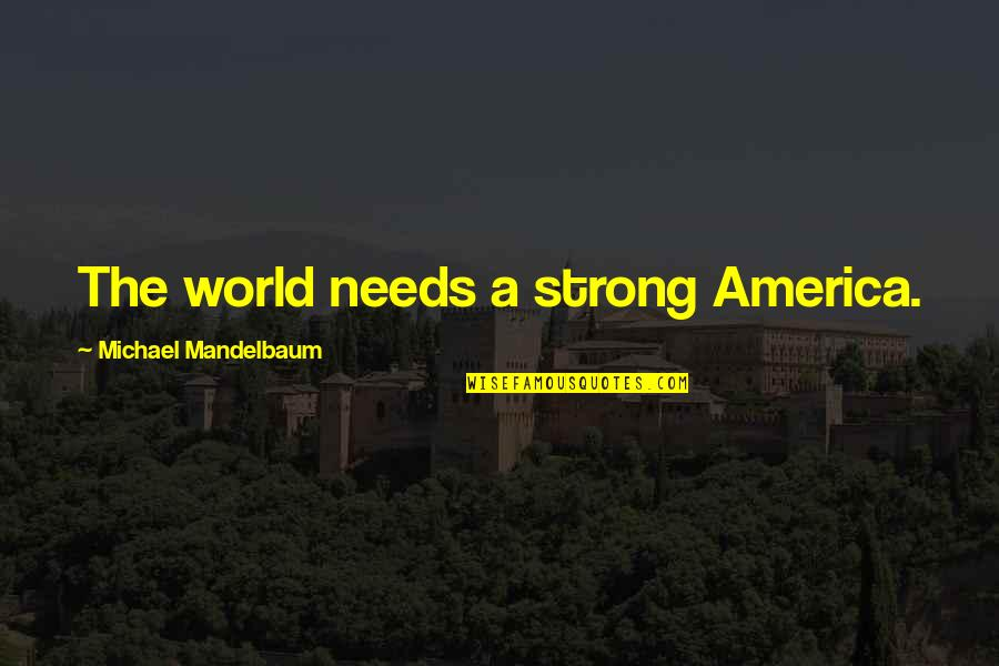 Coowie Quotes By Michael Mandelbaum: The world needs a strong America.