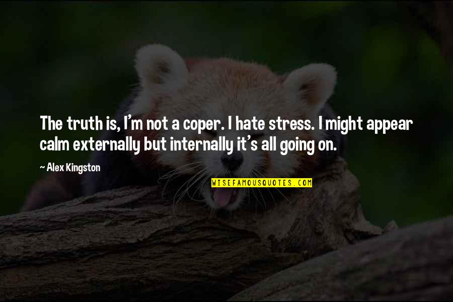 Coper Quotes By Alex Kingston: The truth is, I'm not a coper. I