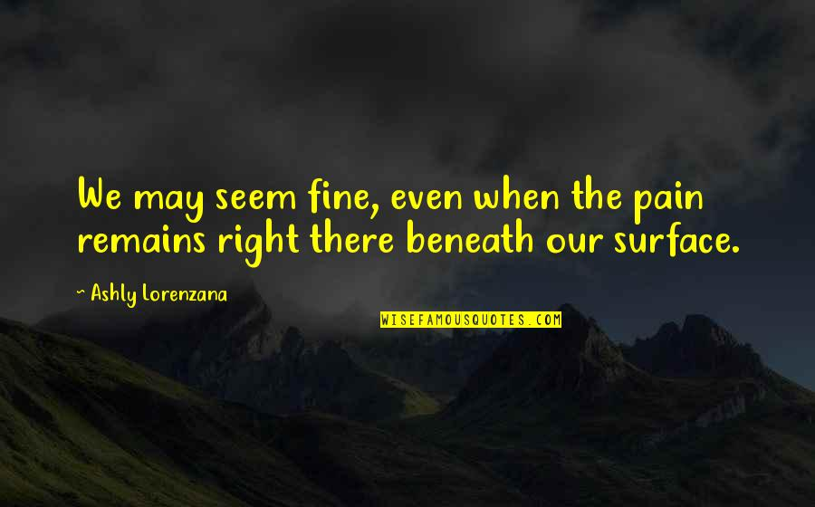 Coping With Sadness Quotes By Ashly Lorenzana: We may seem fine, even when the pain