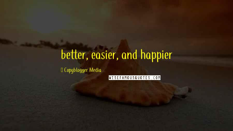 Copyblogger Media quotes: better, easier, and happier