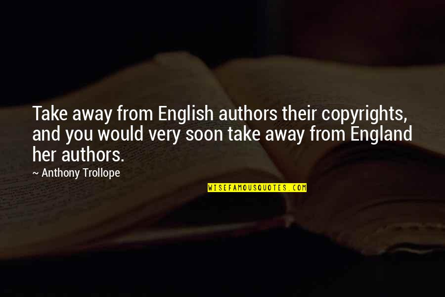 Copyright Quotes By Anthony Trollope: Take away from English authors their copyrights, and