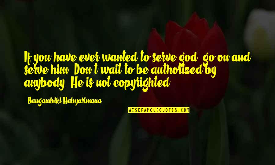 Copyright Quotes By Bangambiki Habyarimana: If you have ever wanted to serve god,
