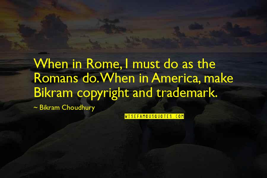 Copyright Quotes By Bikram Choudhury: When in Rome, I must do as the