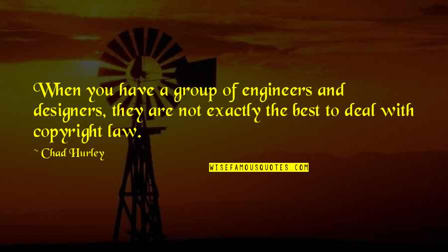 Copyright Quotes By Chad Hurley: When you have a group of engineers and