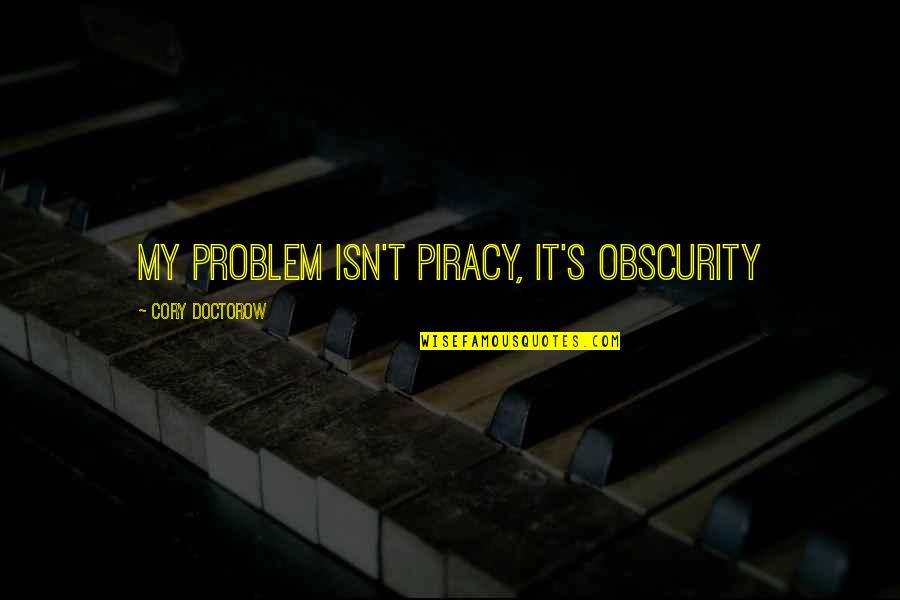 Copyright Quotes By Cory Doctorow: my problem isn't piracy, it's obscurity