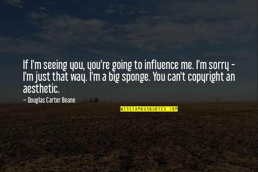Copyright Quotes By Douglas Carter Beane: If I'm seeing you, you're going to influence