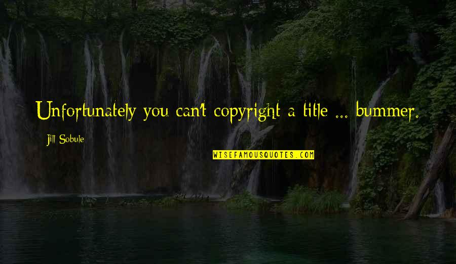 Copyright Quotes By Jill Sobule: Unfortunately you can't copyright a title ... bummer.