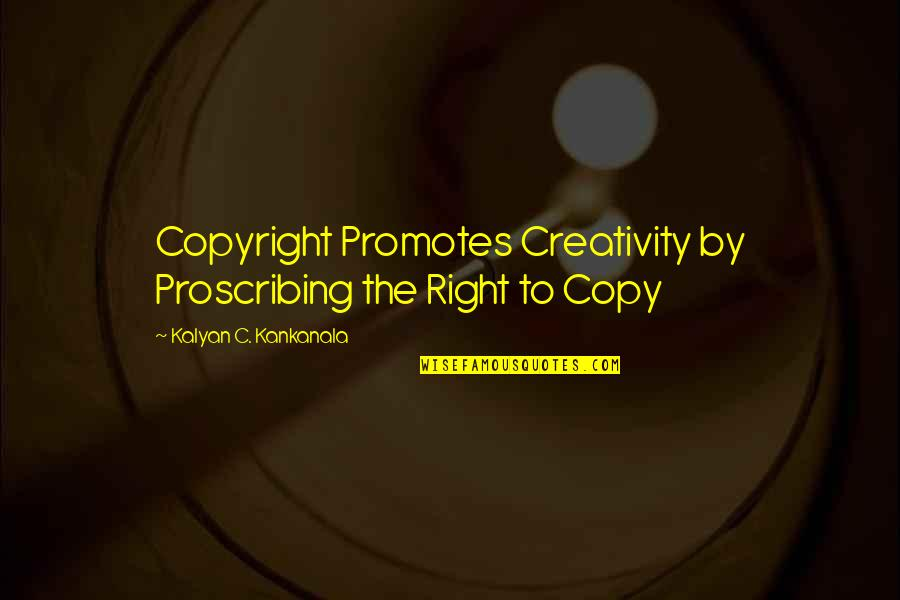 Copyright Quotes By Kalyan C. Kankanala: Copyright Promotes Creativity by Proscribing the Right to