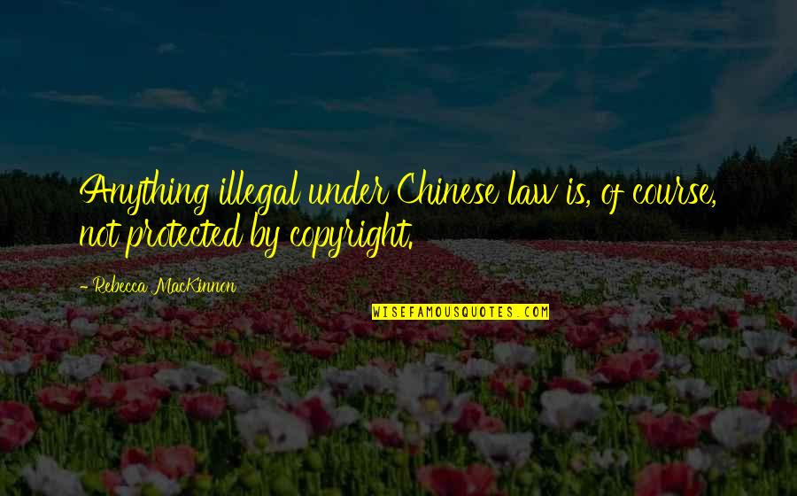 Copyright Quotes By Rebecca MacKinnon: Anything illegal under Chinese law is, of course,