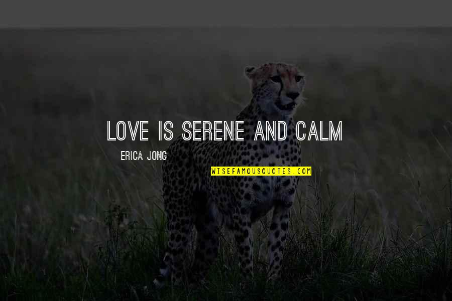 Corabb Quotes By Erica Jong: Love is serene and calm