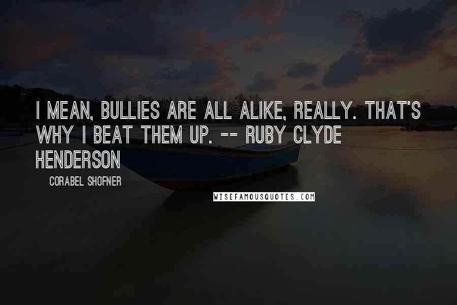 Corabel Shofner quotes: I mean, bullies are all alike, really. That's why I beat them up. -- Ruby Clyde Henderson