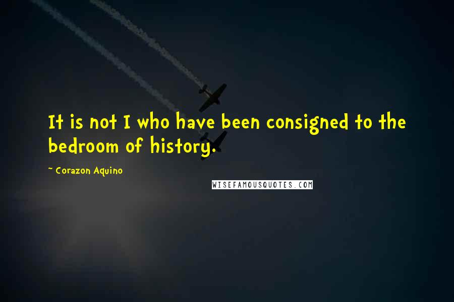 Corazon Aquino quotes: It is not I who have been consigned to the bedroom of history.