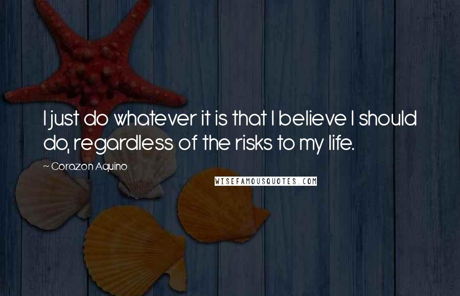 Corazon Aquino quotes: I just do whatever it is that I believe I should do, regardless of the risks to my life.