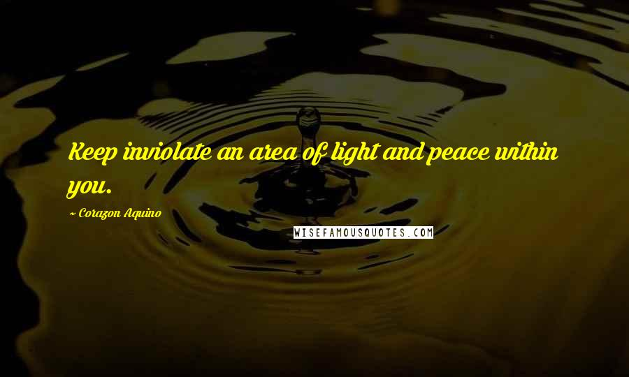 Corazon Aquino quotes: Keep inviolate an area of light and peace within you.